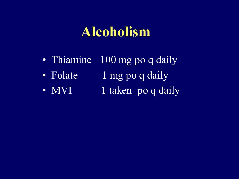 Alcoholism Thiamine 100 mg po q daily Folate 1 mg po q daily MVI 1 taken po q daily