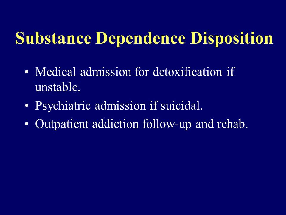 Substance Dependence Disposition Medical admission for detoxification if unstable.