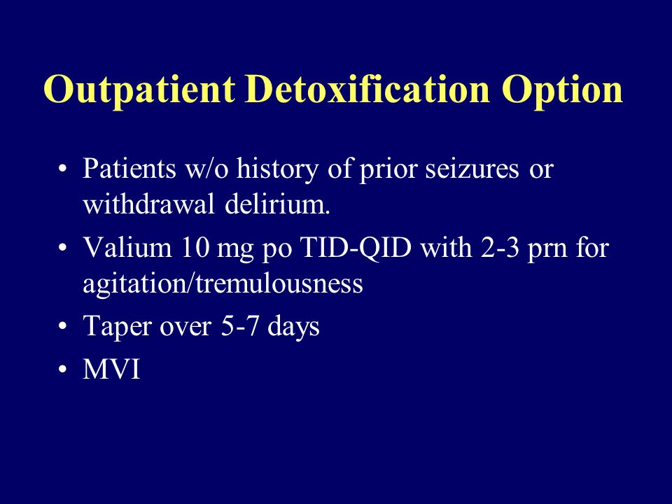 Outpatient Detoxification Option Patients w/o history of prior seizures or withdrawal delirium.