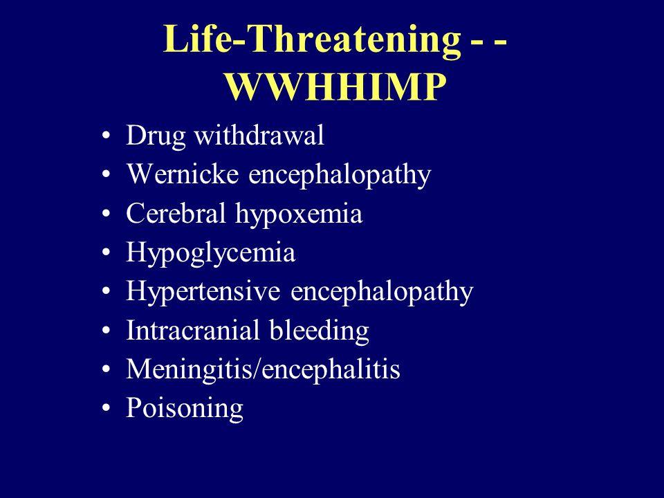 Life-Threatening - - WWHHIMP Drug withdrawal Wernicke encephalopathy Cerebral hypoxemia Hypoglycemia Hypertensive encephalopathy Intracranial bleeding Meningitis/encephalitis Poisoning