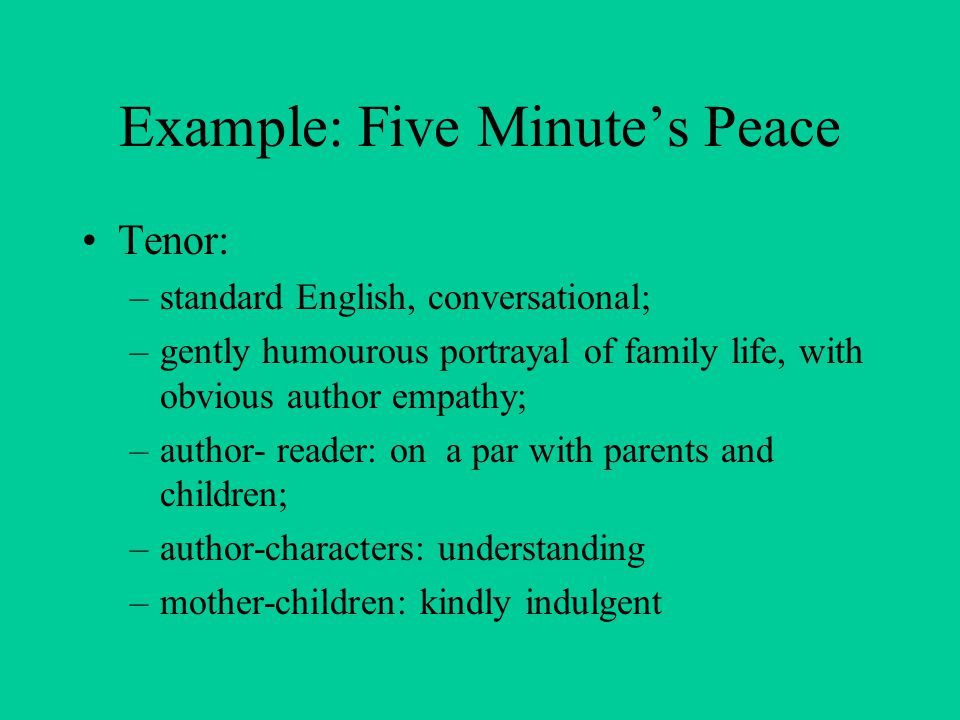 Example: Five Minute's Peace Tenor: –standard English, conversational; –gently humourous portrayal of family life, with obvious author empathy; –author- reader: on a par with parents and children; –author-characters: understanding –mother-children: kindly indulgent
