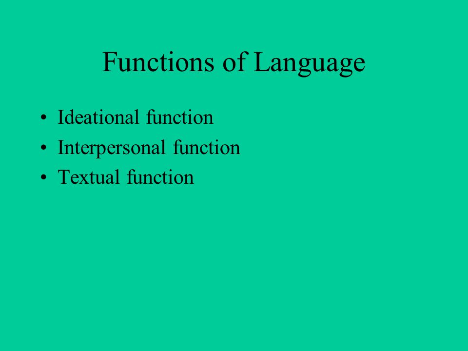 Functions of Language Ideational function Interpersonal function Textual function