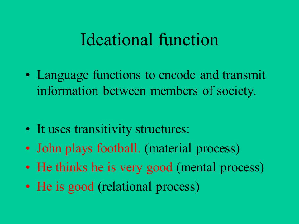 Ideational function Language functions to encode and transmit information between members of society.
