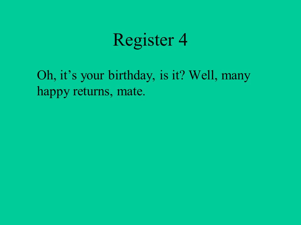 Register 4 Oh, it's your birthday, is it Well, many happy returns, mate.