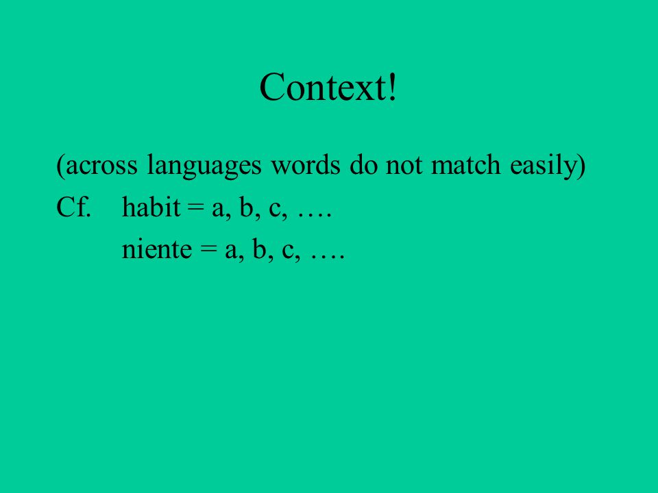 Context! (across languages words do not match easily) Cf. habit = a, b, c, …. niente = a, b, c, ….