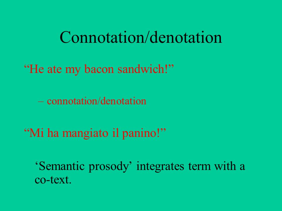 Connotation/denotation He ate my bacon sandwich! –connotation/denotation Mi ha mangiato il panino! 'Semantic prosody' integrates term with a co-text.