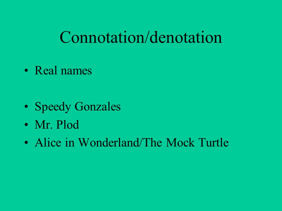 Connotation/denotation Real names Speedy Gonzales Mr. Plod Alice in Wonderland/The Mock Turtle