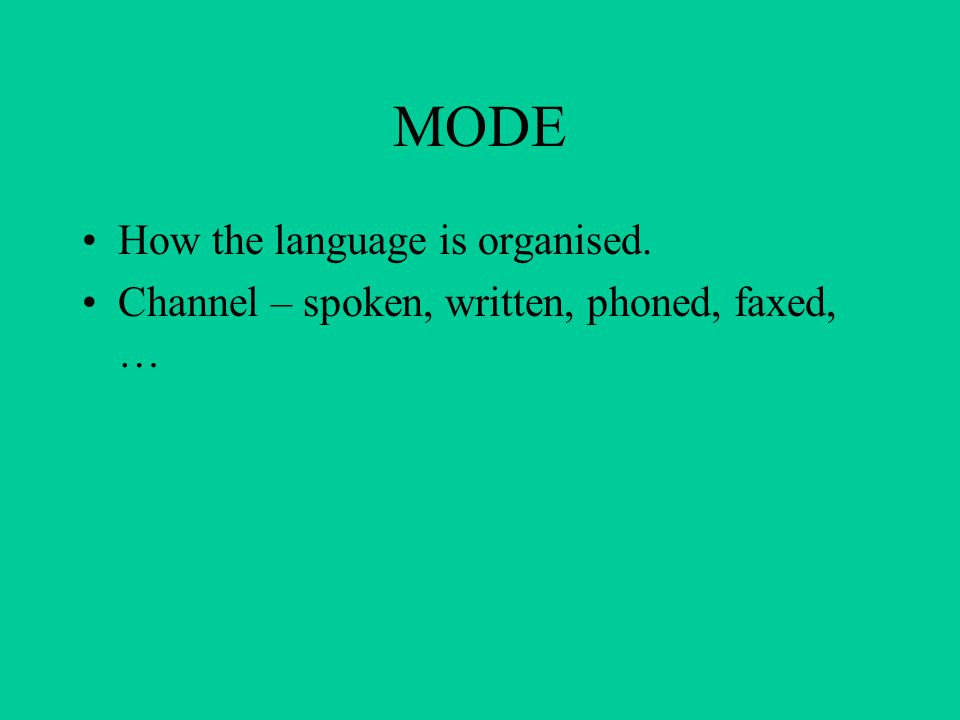 MODE How the language is organised. Channel – spoken, written, phoned, faxed, …