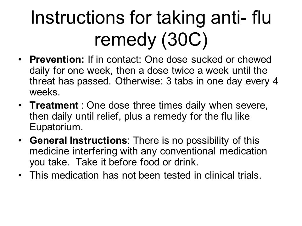 Instructions for taking anti- flu remedy (30C) Prevention: If in contact: One dose sucked or chewed daily for one week, then a dose twice a week until