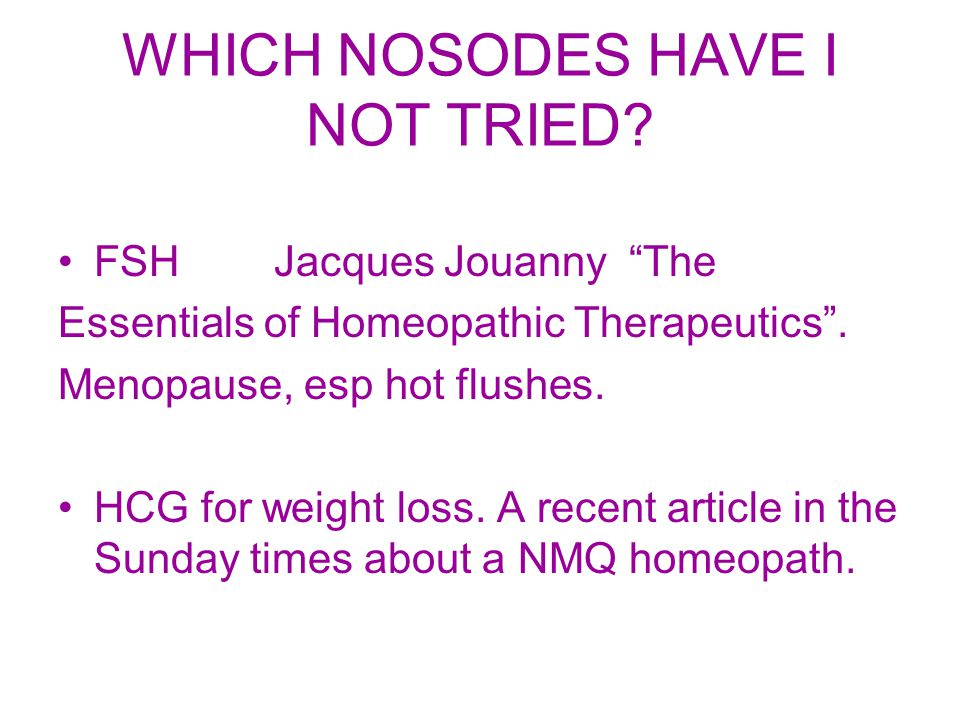 "WHICH NOSODES HAVE I NOT TRIED? FSH Jacques Jouanny ""The Essentials of Homeopathic Therapeutics"". Menopause, esp hot flushes. HCG for weight loss. A r"