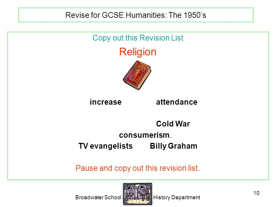 Broadwater School History Department 10 Revise for GCSE Humanities: The 1950's Copy out this Revision List Religion Big increase in church attendance.