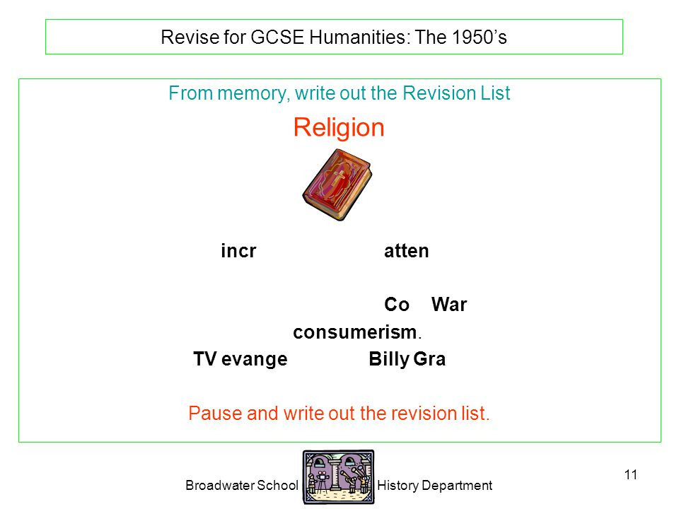 Broadwater School History Department 11 Revise for GCSE Humanities: The 1950's From memory, write out the Revision List Religion Big increase in church attendance.