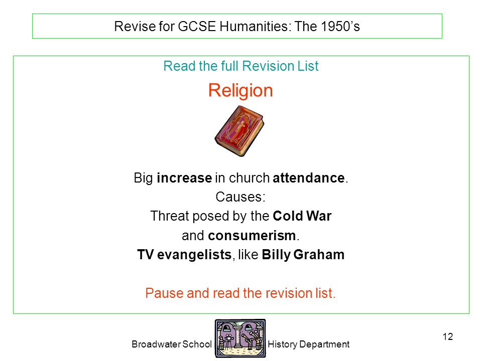 Broadwater School History Department 12 Revise for GCSE Humanities: The 1950's Read the full Revision List Religion Big increase in church attendance.