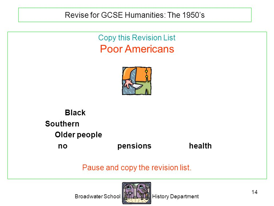Broadwater School History Department 14 Revise for GCSE Humanities: The 1950's Copy this Revision List Poor Americans Black Americans were a poor under class.