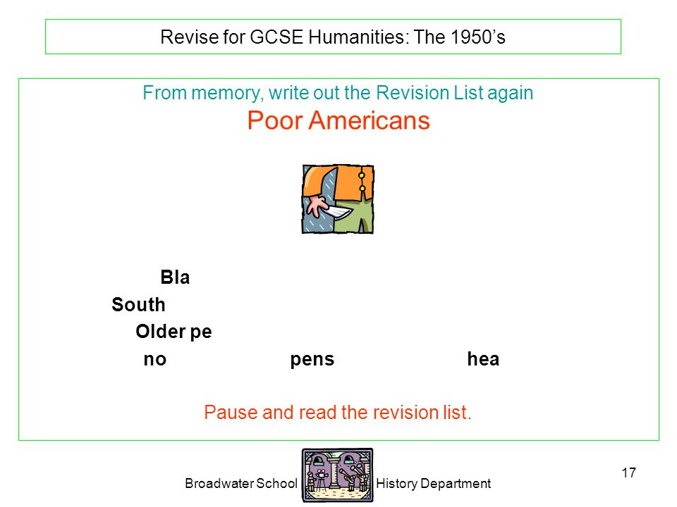 Broadwater School History Department 17 Revise for GCSE Humanities: The 1950's From memory, write out the Revision List again Poor Americans Black Americans were a poor under class.