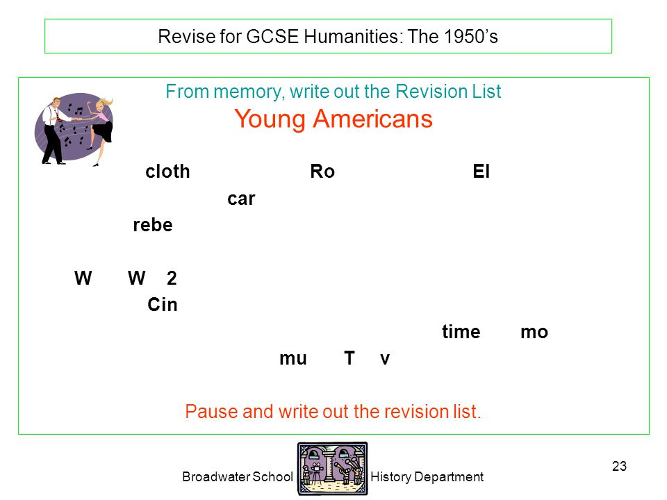 Broadwater School History Department 23 Revise for GCSE Humanities: The 1950's From memory, write out the Revision List Young Americans Special clothes and music: Rock n' Roll.