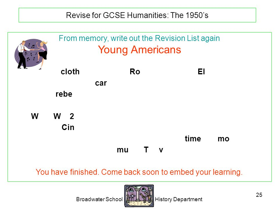 Broadwater School History Department 25 Revise for GCSE Humanities: The 1950's From memory, write out the Revision List again Young Americans Special clothes and music: Rock n' Roll.