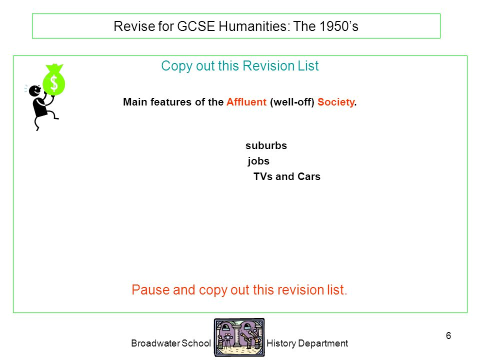 Broadwater School History Department 6 Revise for GCSE Humanities: The 1950's Copy out this Revision List Main features of the Affluent (well-off) Society.