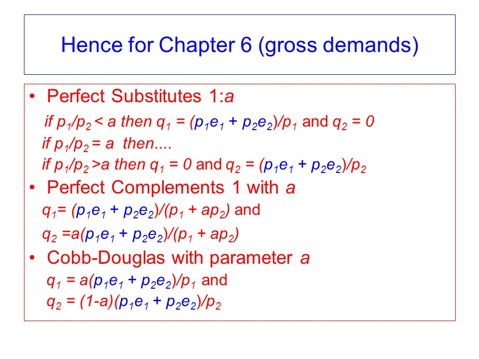 Hence for Chapter 6 (gross demands) Perfect Substitutes 1:a if p 1 /p 2 < a then q 1 = (p 1 e 1 + p 2 e 2 )/p 1 and q 2 = 0 if p 1 /p 2 = a then....