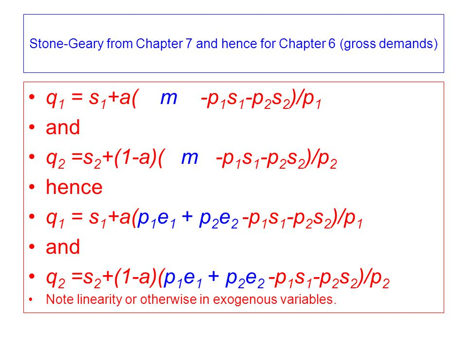 Stone-Geary from Chapter 7 and hence for Chapter 6 (gross demands) q 1 = s 1 +a( m -p 1 s 1 -p 2 s 2 )/p 1 and q 2 =s 2 +(1-a)( m -p 1 s 1 -p 2 s 2 )/p 2 hence q 1 = s 1 +a(p 1 e 1 + p 2 e 2 -p 1 s 1 -p 2 s 2 )/p 1 and q 2 =s 2 +(1-a)(p 1 e 1 + p 2 e 2 -p 1 s 1 -p 2 s 2 )/p 2 Note linearity or otherwise in exogenous variables.
