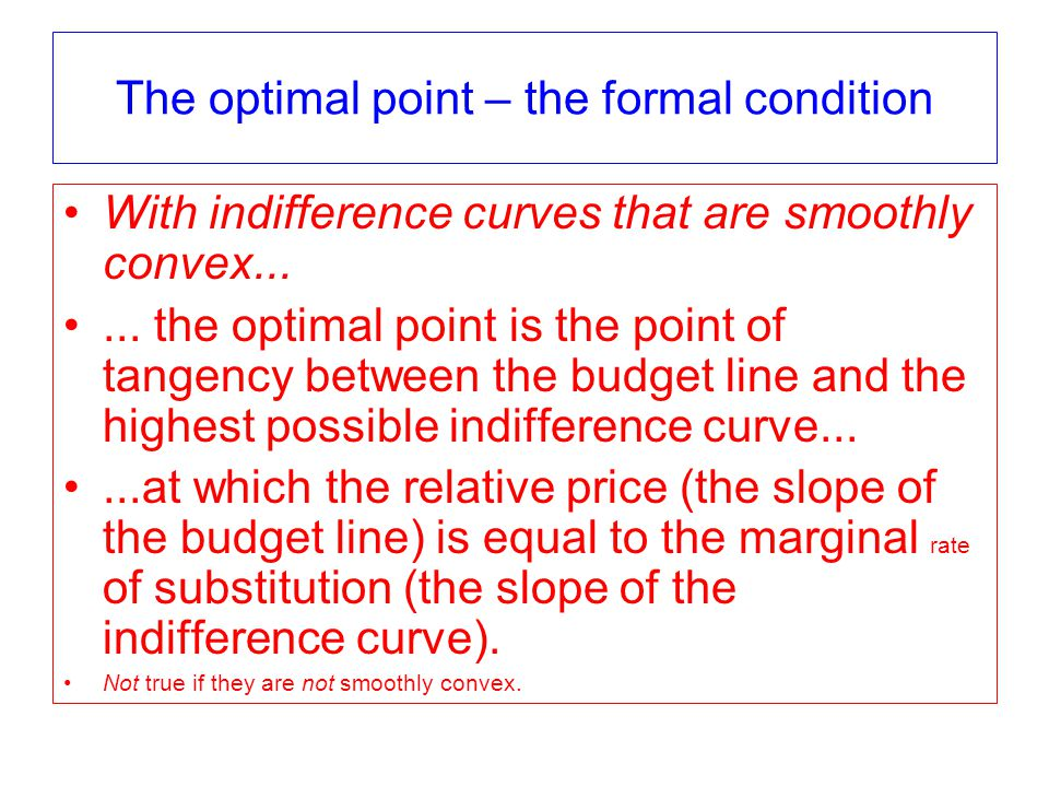 The optimal point – the formal condition With indifference curves that are smoothly convex......