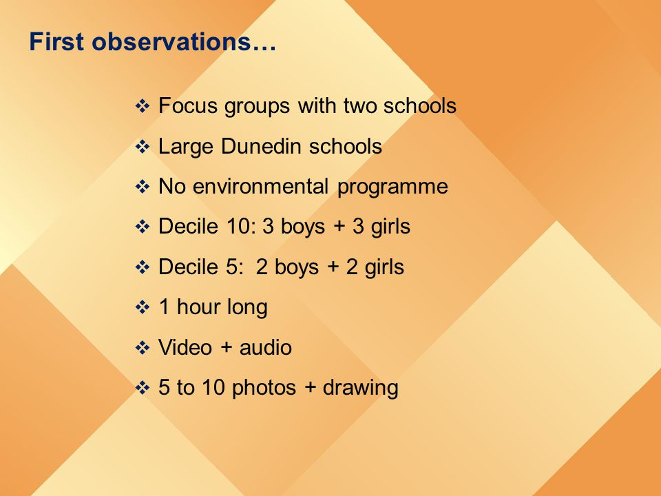 First observations…  Focus groups with two schools  Large Dunedin schools  No environmental programme  Decile 10: 3 boys + 3 girls  Decile 5: 2 b