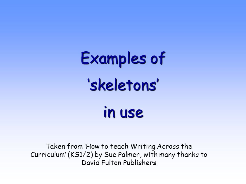 Examples of 'skeletons' in use Taken from 'How to teach Writing Across the Curriculum' (KS1/2) by Sue Palmer, with many thanks to David Fulton Publish