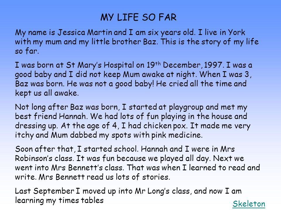 MY LIFE SO FAR My name is Jessica Martin and I am six years old. I live in York with my mum and my little brother Baz. This is the story of my life so