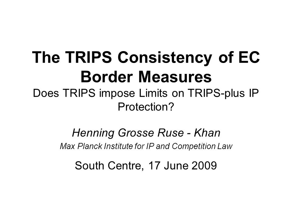 The TRIPS Consistency of EC Border Measures Does TRIPS impose Limits on TRIPS-plus IP Protection.