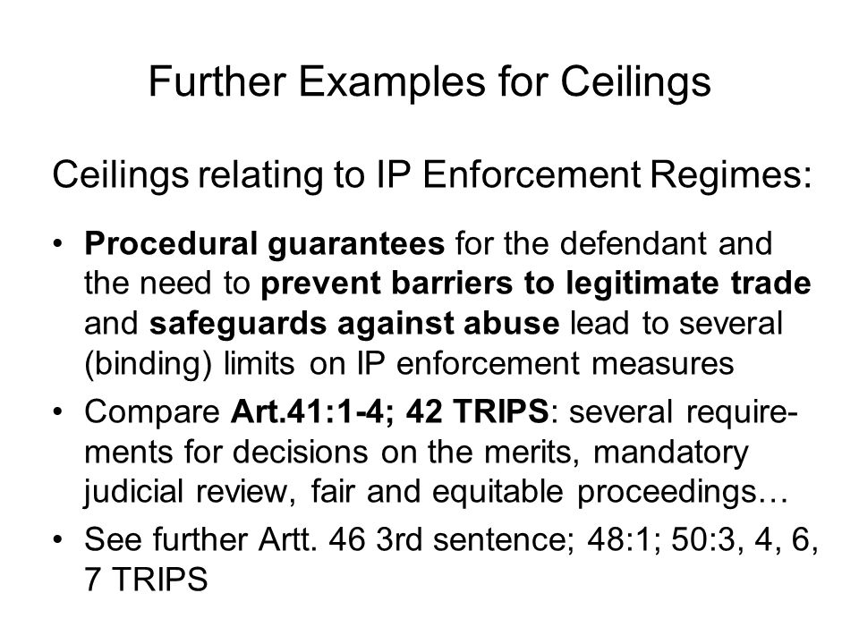 Further Examples for Ceilings Ceilings relating to IP Enforcement Regimes: Procedural guarantees for the defendant and the need to prevent barriers to legitimate trade and safeguards against abuse lead to several (binding) limits on IP enforcement measures Compare Art.41:1-4; 42 TRIPS: several require- ments for decisions on the merits, mandatory judicial review, fair and equitable proceedings… See further Artt.