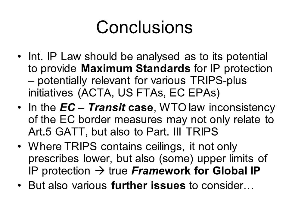 Conclusions Int. IP Law should be analysed as to its potential to provide Maximum Standards for IP protection – potentially relevant for various TRIPS