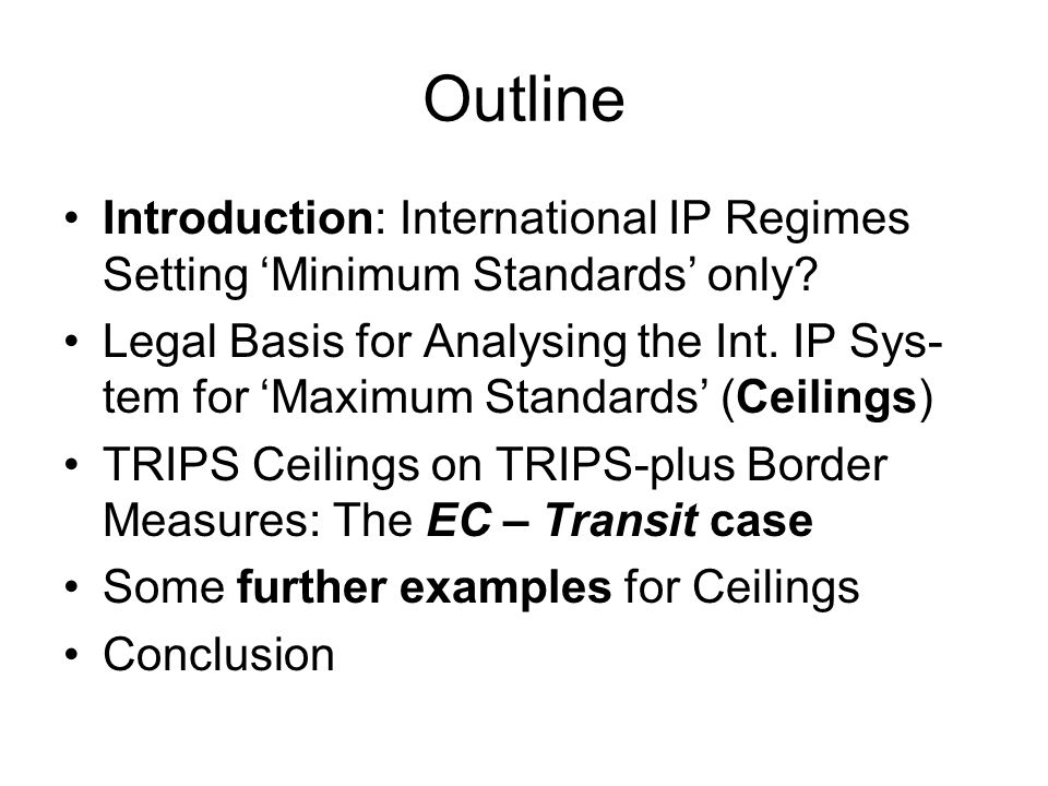 Further Examples for Ceilings IP Enforcement – Examples: Decisions on the merits of a case shall be based only on evidence in respect of which parties were offered the opportunity to be heard. (Art.41:3) Defendants shall have the right to written notice which is timely and contains sufficient detail, including the basis of the claims. (Art.42) Mandatory competence to order an applicant to pay compensation and defendant expenses in cases of abusive reliance on enforcement procedures to the party wrongfully enjoined or restrained (Art.48:1)
