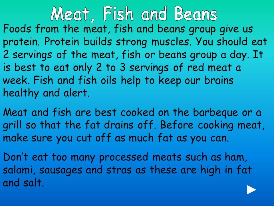 Foods from the meat, fish and beans group give us protein.