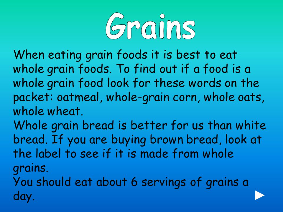 When eating grain foods it is best to eat whole grain foods.