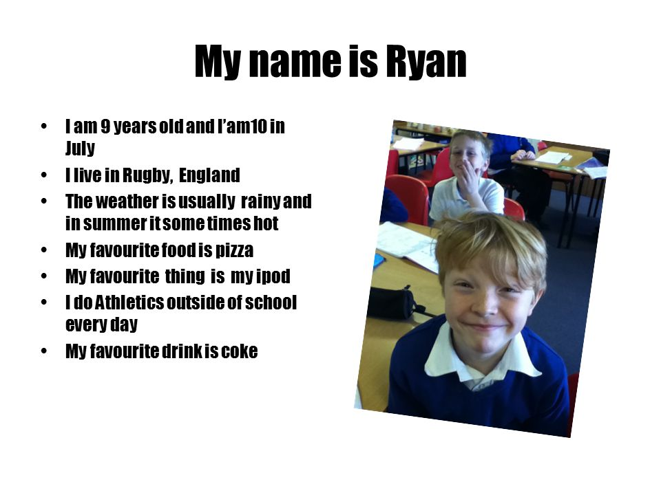 My name is Ryan I am 9 years old and I'am10 in July I live in Rugby, England The weather is usually rainy and in summer it some times hot My favourite food is pizza My favourite thing is my ipod I do Athletics outside of school every day My favourite drink is coke