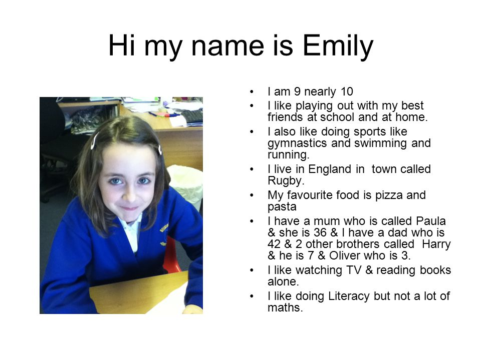 Hi my name is Emily I am 9 nearly 10 I like playing out with my best friends at school and at home.