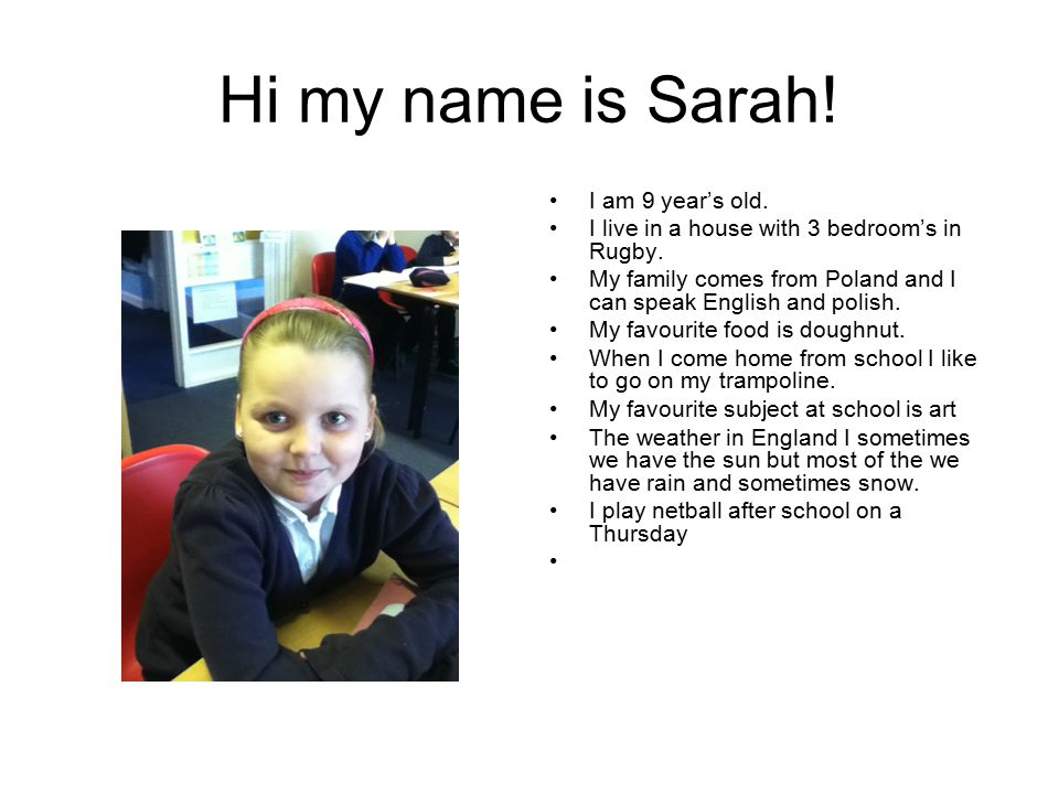Hi my name is Sarah. I am 9 year's old. I live in a house with 3 bedroom's in Rugby.