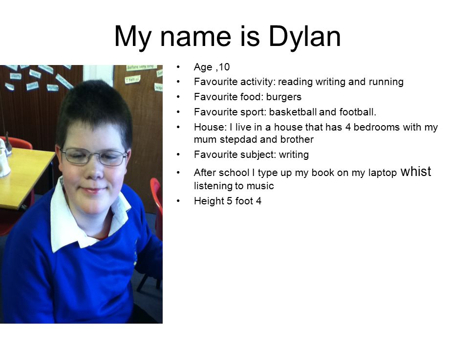 My name is Dylan Age,10 Favourite activity: reading writing and running Favourite food: burgers Favourite sport: basketball and football.