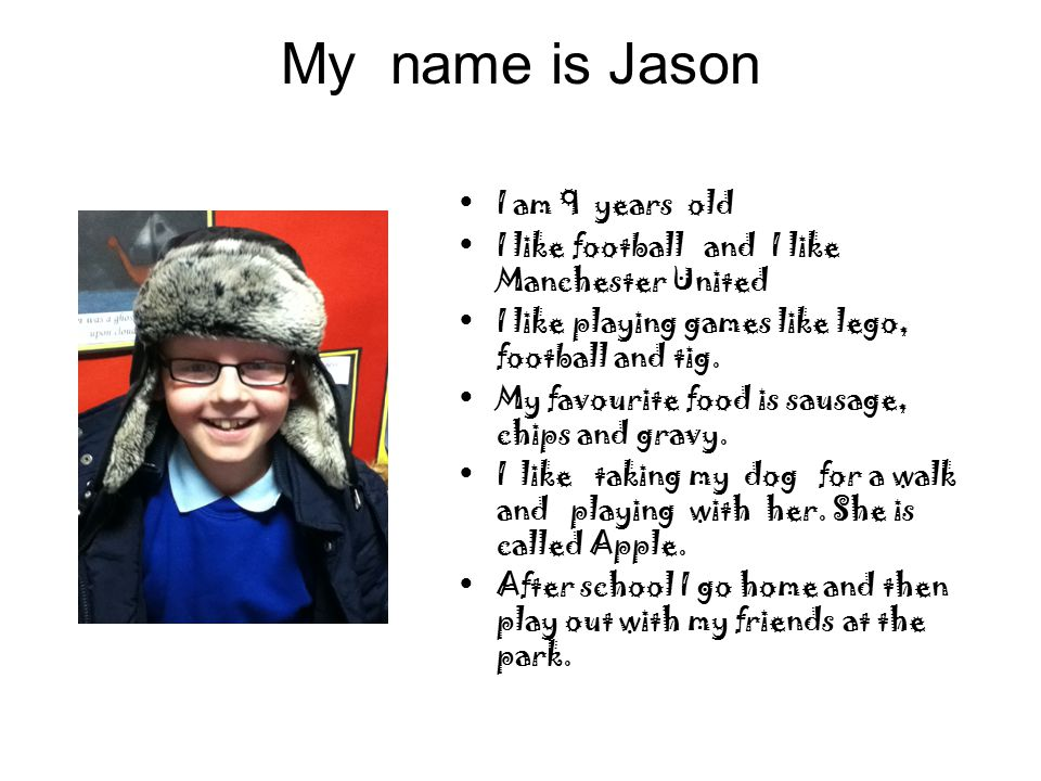 My name is Jason I am 9 years old I like football and I like Manchester United I like playing games like lego, football and tig.