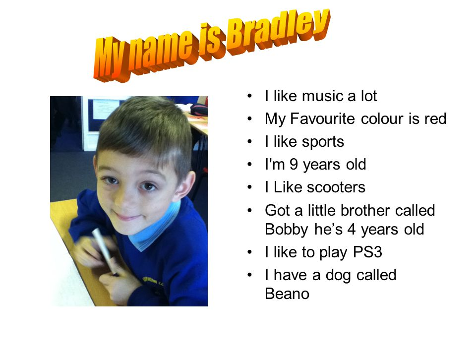 I like music a lot My Favourite colour is red I like sports I m 9 years old I Like scooters Got a little brother called Bobby he's 4 years old I like to play PS3 I have a dog called Beano