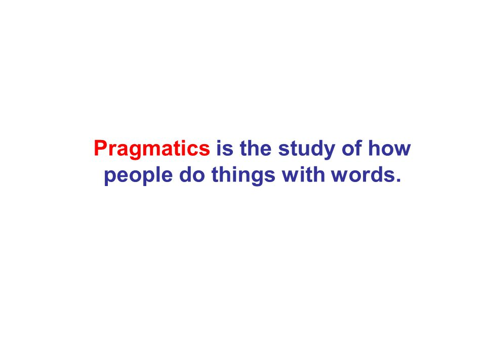 Pragmatics is the study of how people do things with words.