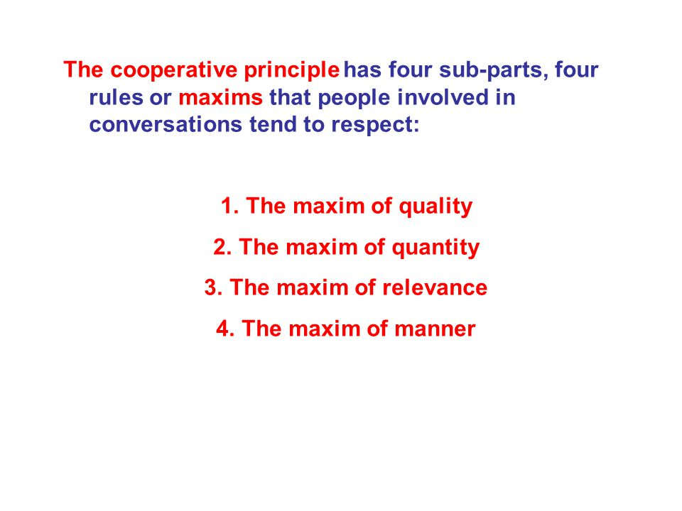 The cooperative principle has four sub-parts, four rules or maxims that people involved in conversations tend to respect: 1.The maxim of quality 2.The maxim of quantity 3.The maxim of relevance 4.The maxim of manner