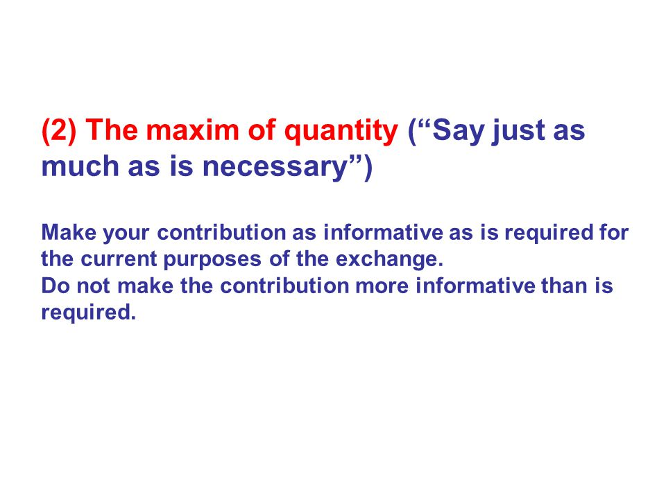 (2) The maxim of quantity ( Say just as much as is necessary ) Make your contribution as informative as is required for the current purposes of the exchange.
