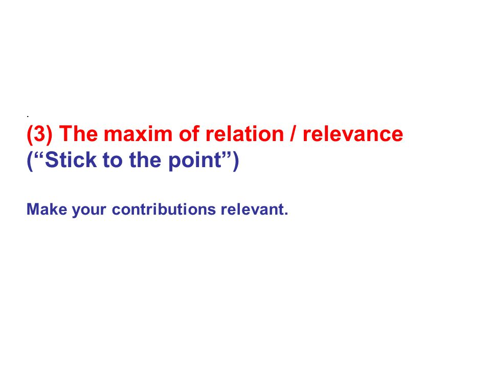 . (3) The maxim of relation / relevance ( Stick to the point ) Make your contributions relevant.
