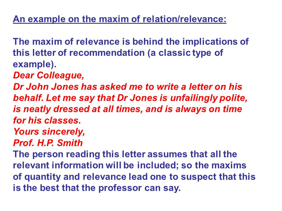 An example on the maxim of relation/relevance: The maxim of relevance is behind the implications of this letter of recommendation (a classic type of example).