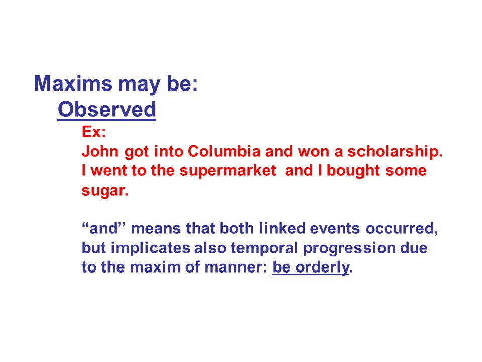 Maxims may be: Observed Ex: John got into Columbia and won a scholarship.