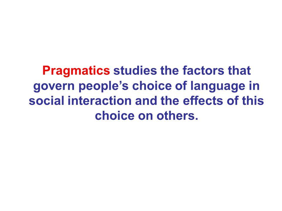 Pragmatics and Semantics: Pragmatics asks: What do you mean by …… ? Semantics asks: What does …… mean?