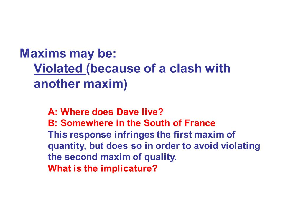 Maxims may be: Violated (because of a clash with another maxim) A: Where does Dave live.