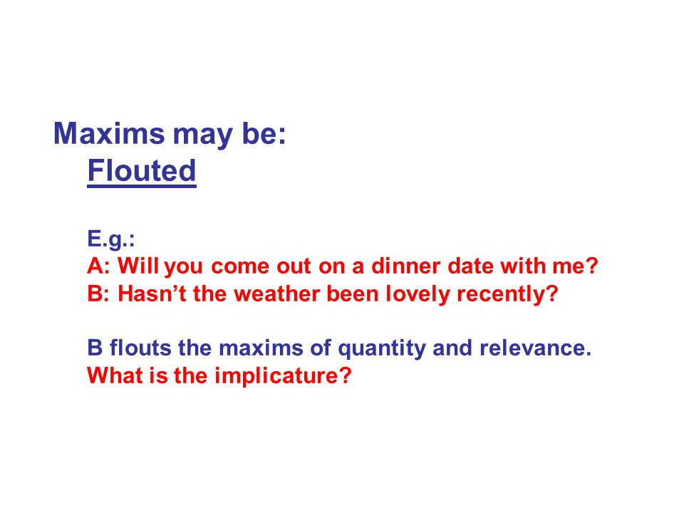 Maxims may be: Flouted E.g.: A: Will you come out on a dinner date with me.