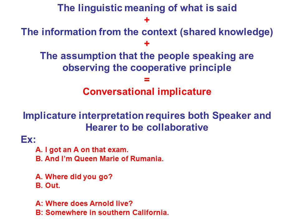 The linguistic meaning of what is said + The information from the context (shared knowledge) + The assumption that the people speaking are observing the cooperative principle = Conversational implicature Implicature interpretation requires both Speaker and Hearer to be collaborative Ex: A.